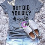 But Did you Die T-Shirt, But Did you Die #momlife Shirt, Funny Mom Shirt, Funny Mama Shirt, Shirts for Moms- Tshirt