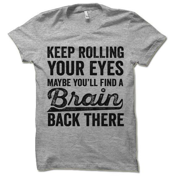 Funny Tshirt. Keep Rolling Your Eyes Maybe You'll Find a Brain Back There. Offensive Sarcastic Shirt