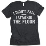I Didn't Fall I Attacked The Floor T-Shirt
