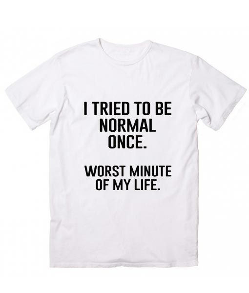 I Tried To Be Normal Once T-Shirt AD01