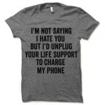 Sarcastic Tshirt for Men and Women | I'm Not Saying I Hate You But I'd Unplug Your Life Support to Charge My Phone T Shirt | Cynical Shirt